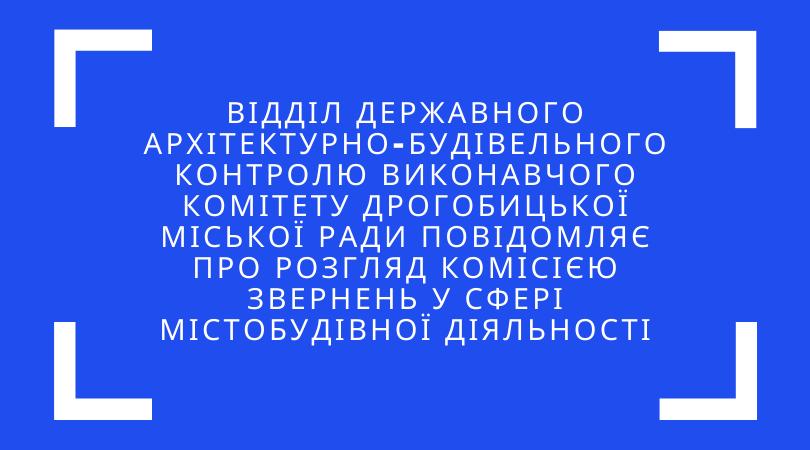 Відділ державного архітектурно-будівельного контролю виконавчого комітету Дрогобицької міської ради повідомляє про розгляд комісією звернень у сфері містобудівної діяльності